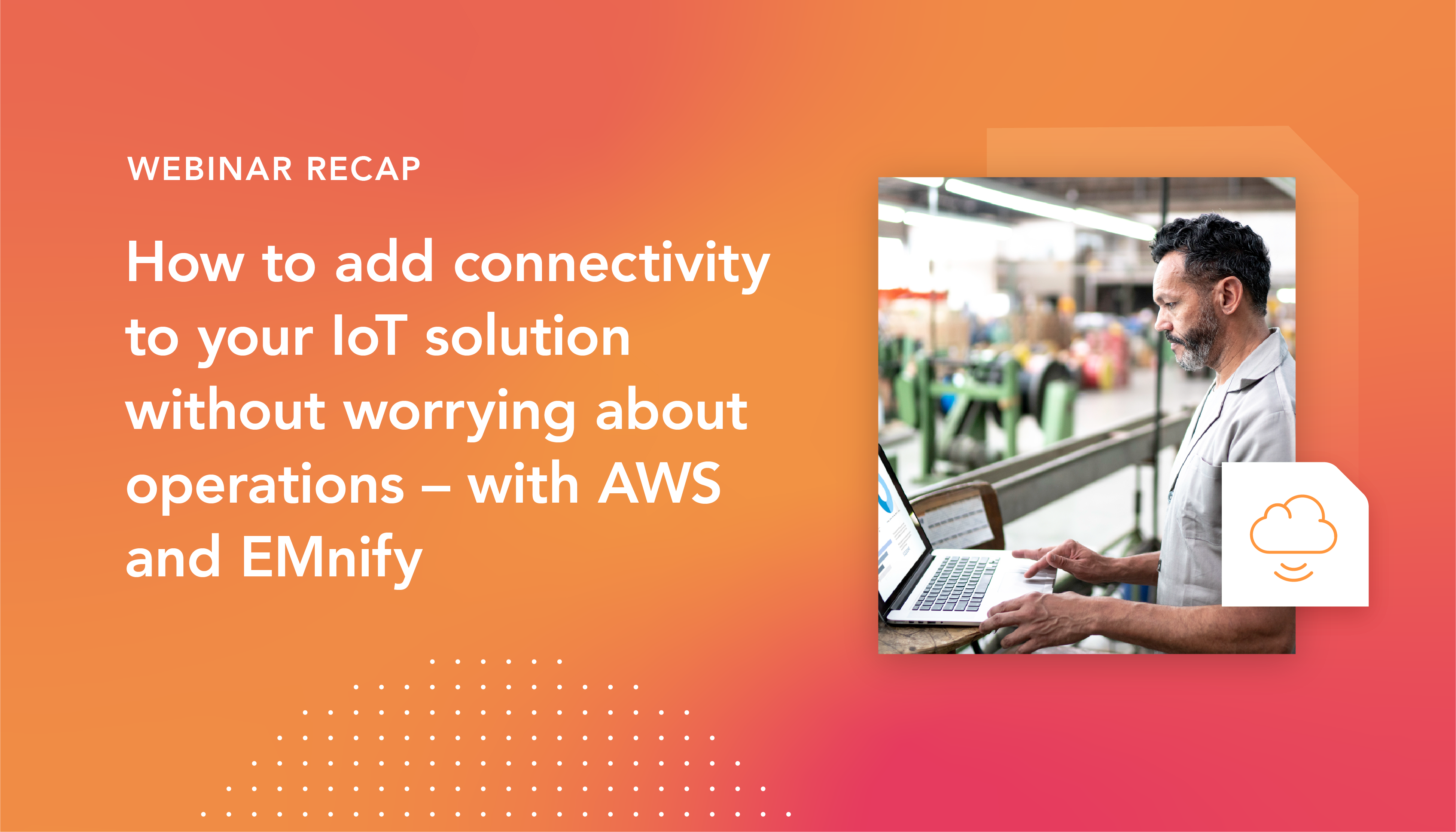 Webinar recap: How to add connectivity to your IoT solution without worrying about operations – with AWS and EMnify